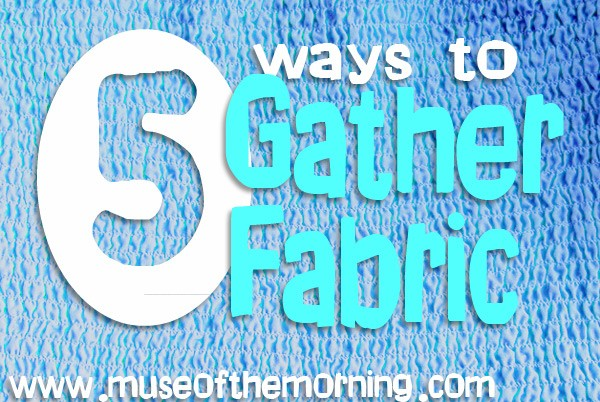 5 ways to gather fabric with Muse of the Morning - by hand, with your sewing machine and with your serger