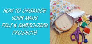 How To Organize Your Many Felt & Embroidery Projects - an article from Muse of the Morning